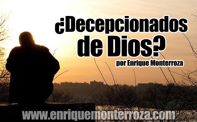 ¿Decepcionados de Dios? Por EnriqueMonterroza