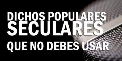 21 Dichos populares seculares que no debesusar