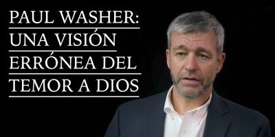 Paul Washer: Una visión errónea del temor aDios