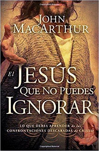 El Jesús que no puedes ignorar: Lo que debes aprender de las confrontaciones descaradas de cristo – JohnMacarthur