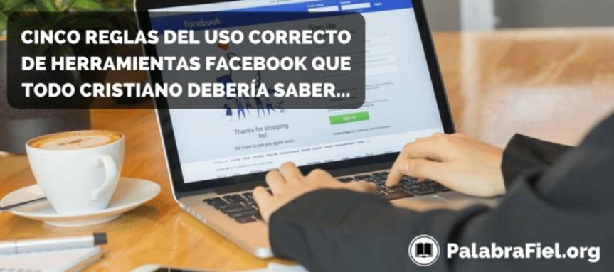 CINCO REGLAS DEL USO CORRECTO DE HERRAMIENTAS FACEBOOK QUE TODO CRISTIANO DEBERÍASABER…