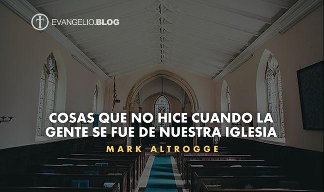 Cosas Que No Hice Cuando La Gente Se Fue De Nuestra Iglesia Por MarkAltrogge