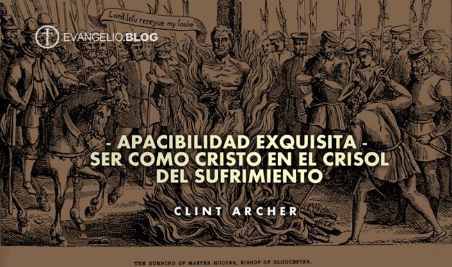 Apacibilidad Exquisita – Ser Como Cristo En El Crisol Del Sufrimiento Por ClintArcher